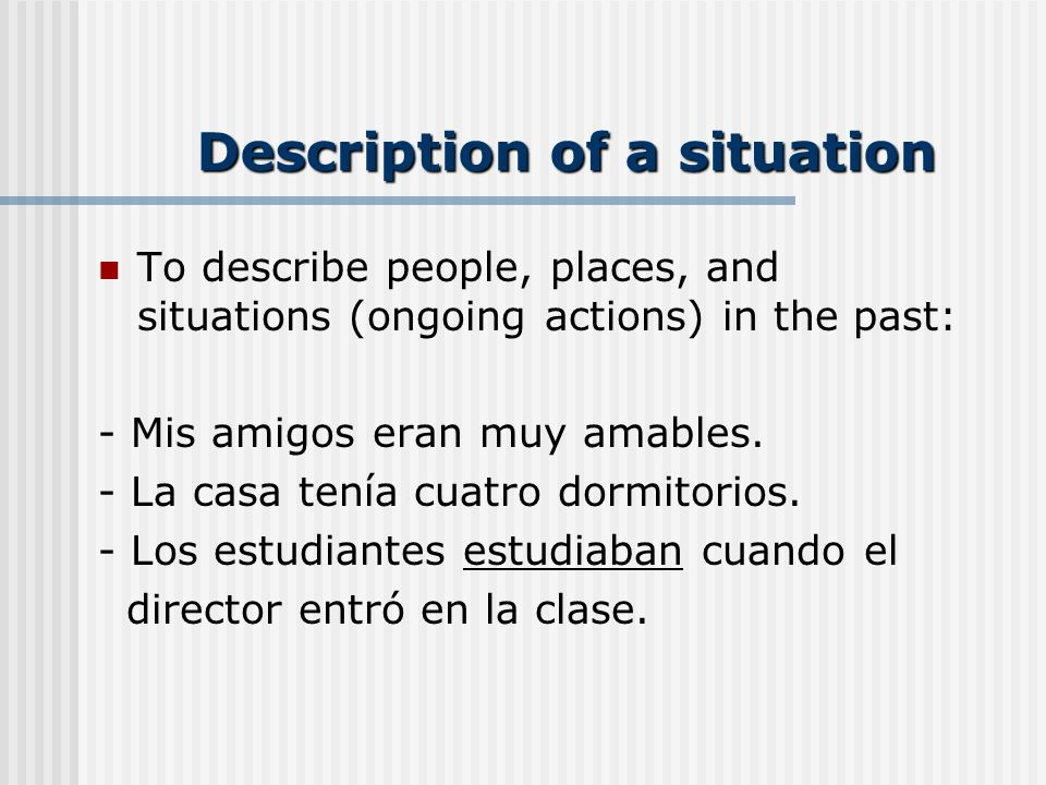 Description of a situation To describe people, places, and situations (ongoing actions) in the past: - Mis amigos eran muy amables.