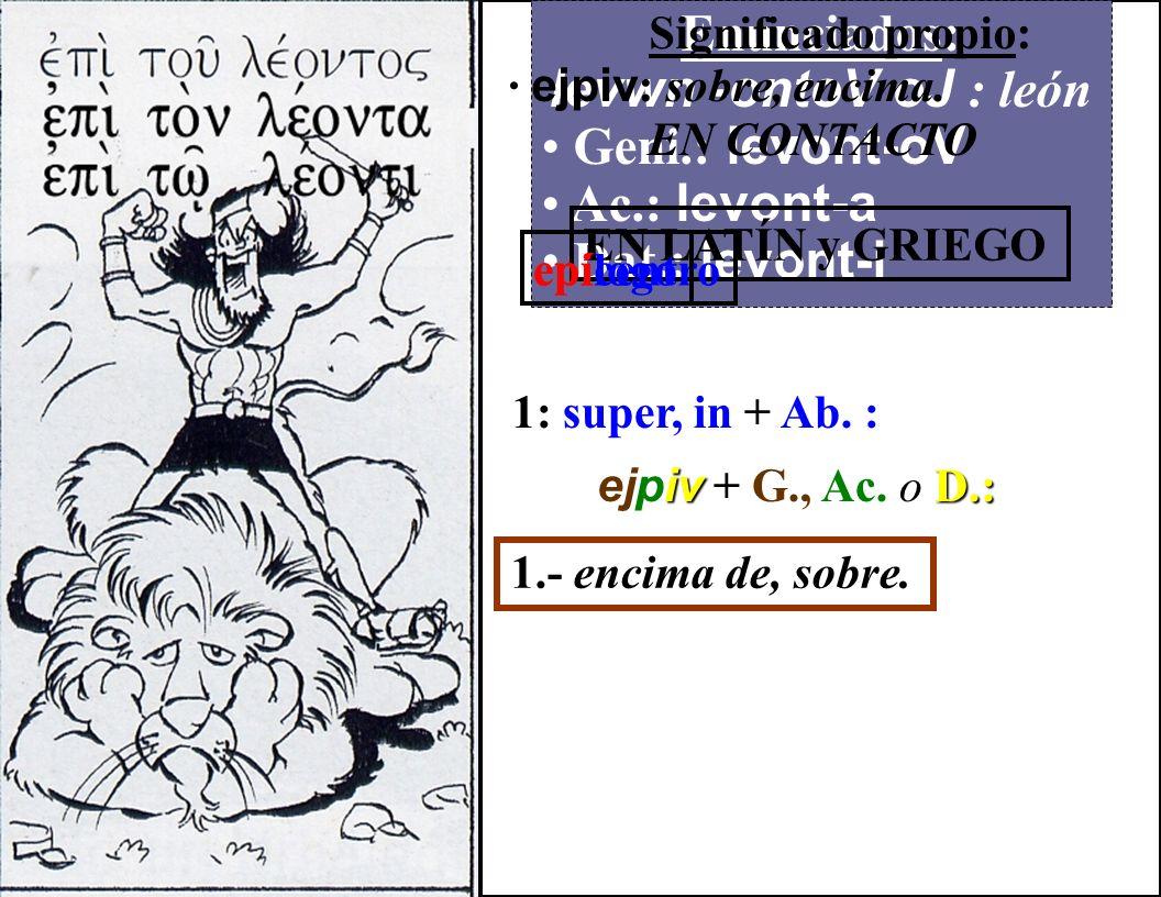 Enunciados: levwn -ontoV oJ : león Geni.: levont-oV Ac.: levont-a Dat.: levont-i Significado propio: · ejpiv : sobre, encima.