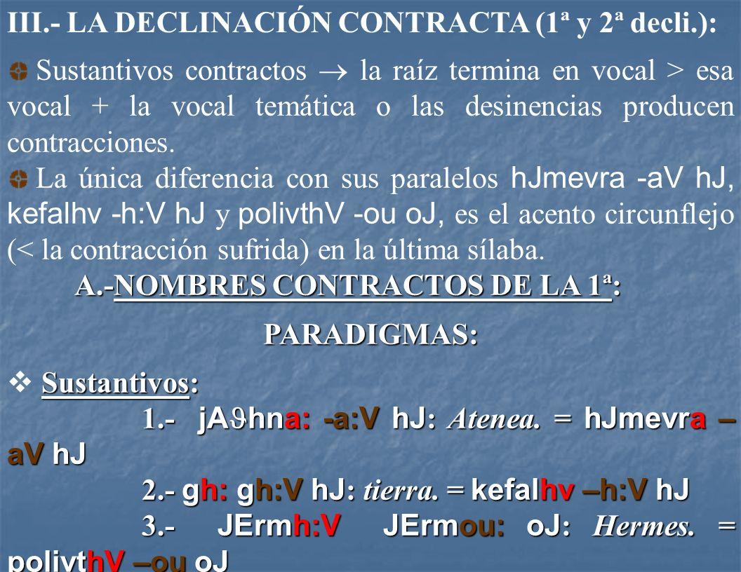 III.- LA DECLINACIÓN CONTRACTA (1ª y 2ª decli.): Sustantivos contractos la raíz termina en vocal > esa vocal + la vocal temática o las desinencias producen contracciones.