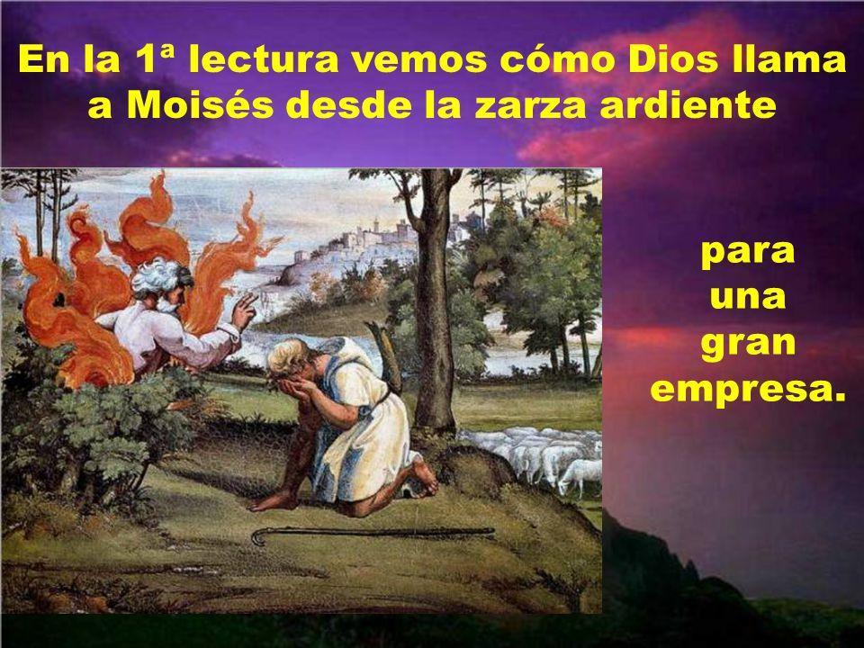 En la 1ª lectura vemos cómo Dios llama a Moisés desde la zarza ardiente para una gran empresa.