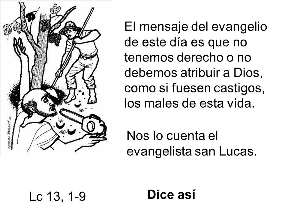 El mensaje del evangelio de este día es que no tenemos derecho o no debemos atribuir a Dios, como si fuesen castigos, los males de esta vida.