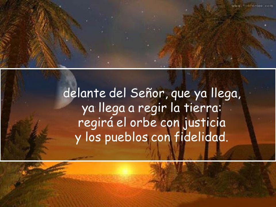 delante del Señor, que ya llega, ya llega a regir la tierra: regirá el orbe con justicia y los pueblos con fidelidad.