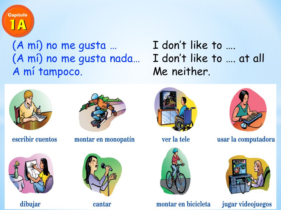 (A mí) no me gusta … I dont like to ….(A mí) no me gusta nada… I dont like to ….