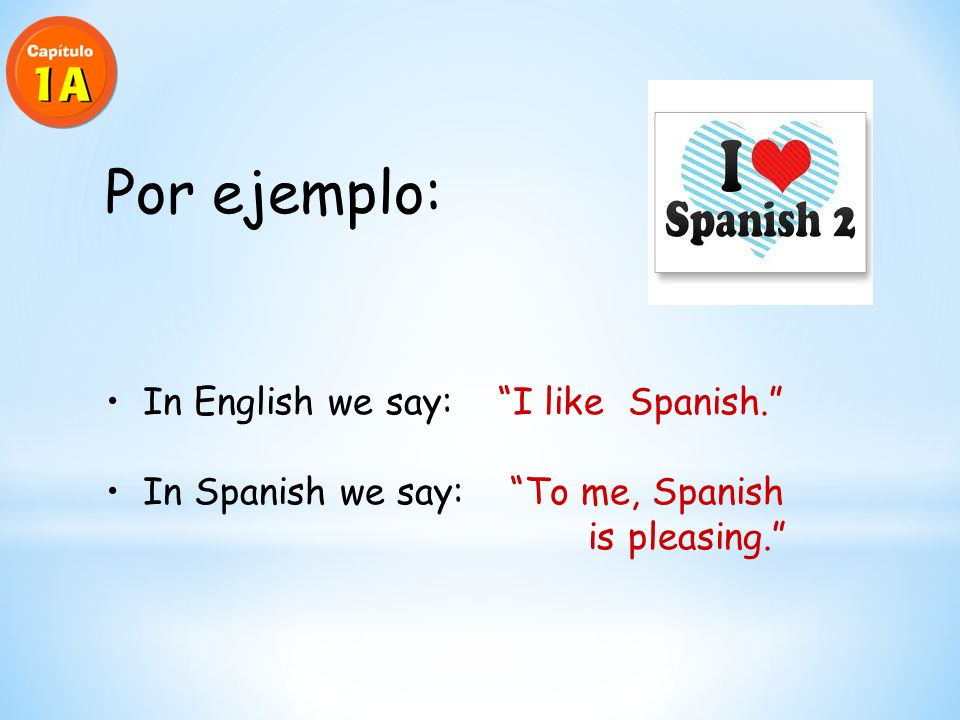Por ejemplo: In English we say: I like Spanish. In Spanish we say: To me, Spanish is pleasing.