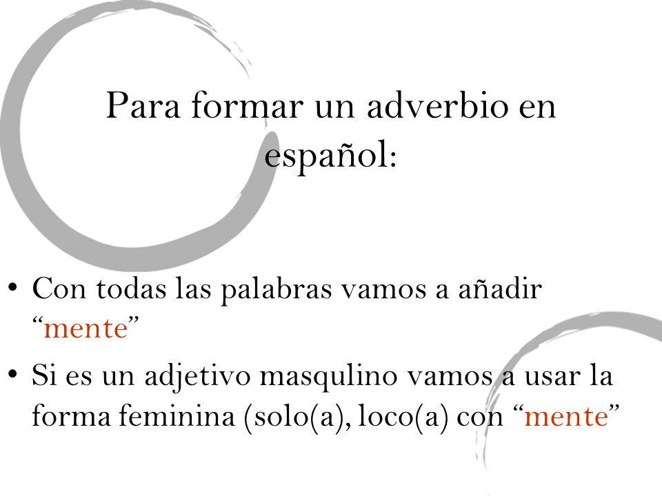 Para formar un adverbio en español: Si hay mas que un adverbio que modifica un verbo, solo el último lleva mente.