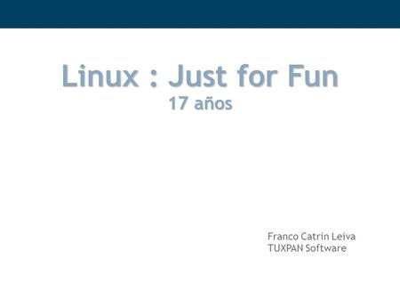 Linux : Just for Fun 17 años Franco Catrin Leiva TUXPAN Software.