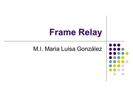 Frame Relay M.I. Maria Luisa González. Frame Relay Una red frame relay es una red que mueve tramas frame relay de una red a otra. Lógicamente son switches.