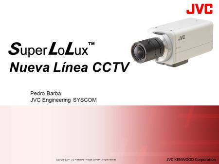 Nueva Línea CCTV Pedro Barba JVC Engineering SYSCOM Copyright © 2011 JVC Professional Products Company All rights reserved.