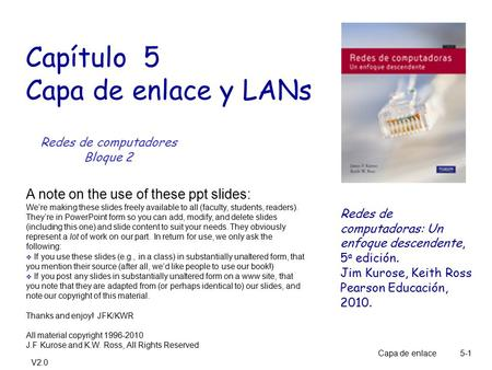 V2.0 Capa de enlace 5-1 Capítulo 5 Capa de enlace y LANs A note on the use of these ppt slides: We're making these slides freely available to all (faculty,