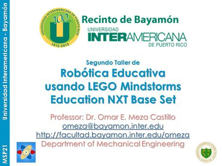 MSP21 Universidad Interamericana - Bayamón Segundo Taller de Robótica Educativa usando LEGO Mindstorms Education NXT Base Set Professor: Dr. Omar E. Meza.