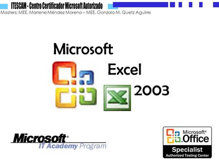 Masters: MEE. Marlene Méndez Moreno – MEE. Gonzalo M. Quetz Aguirre Microsoft Excel 2003.