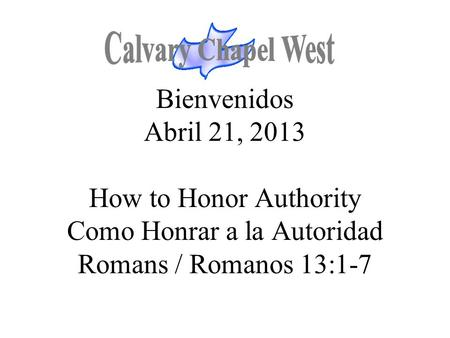 Bienvenidos Abril 21, 2013 How to Honor Authority Como Honrar a la Autoridad Romans / Romanos 13:1-7.