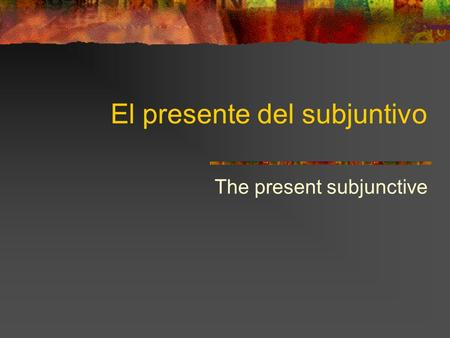 El presente del subjuntivo The present subjunctive.