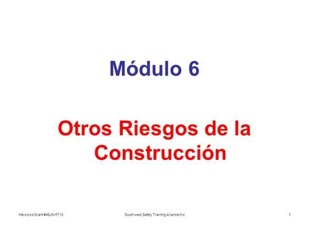 Harwood Grant #46J6-HT13Southwest Safety Training Alliance Inc1 Módulo 6 Otros Riesgos de la Construcción.