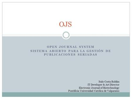 OPEN JOURNAL SYSTEM SISTEMA ABIERTO PARA LA GESTIÓN DE PUBLICACIONES SERIADAS OJS Italo Costa Roldán IT Developer & Art Director Electronic Journal of.