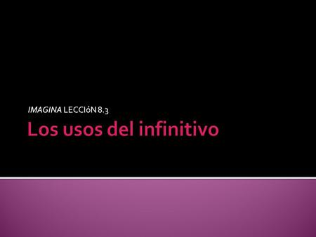 IMAGINA LECCIóN 8.3.  ¿Qué es el infinitivo? An infinitive is the unconjugated form of a verb and ends in –ar, –er, or –ir. ¡ATENCIÓN!