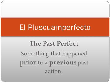 The Past Perfect Something that happened prior to a previous past action. El Pluscuamperfecto.