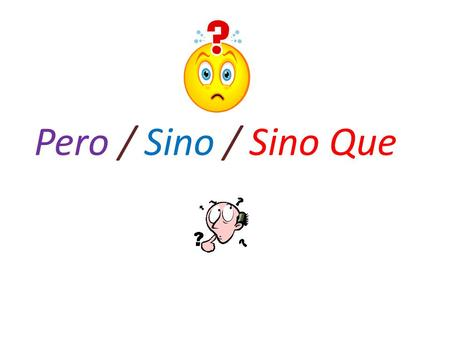 Pero / Sino / Sino Que. Used to join two contrasting ideas when the first does not negate the second. Used when the second part adds on to the first part.