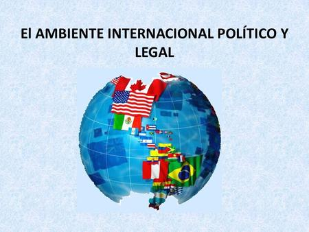 El AMBIENTE INTERNACIONAL POLÍTICO Y LEGAL. 1.Los factores políticos y ambientales juegan un papel crítico en el Marketing Internacional. 2.No existe.