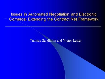Issues in Automated Negotiation and Electronic Comerce: Extending the Contract Net Framework Tuomas Sandholm and Victor Lesser.