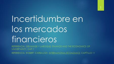 Incertidumbre en los mercados financieros REFERENCIA: DEMANGE Y LAROQUE, FINANCE AND THE ECONOMICS OF UNCERTAINTY, CAP.1 REFERENCIA: ROBERT CARBAUGH, INTERNATIONAL.