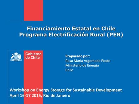 Financiamiento Estatal en Chile Programa Electrificación Rural (PER) Workshop on Energy Storage for Sustainable Development April 16-17 2015, Rio de Janeiro.