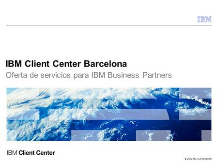 © 2012 IBM Corporation IBM Client Center Barcelona Oferta de servicios para IBM Business Partners.