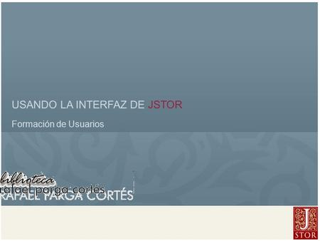 JSTOR User Services l April 2008 USANDO LA INTERFAZ DE JSTOR Formación de Usuarios.
