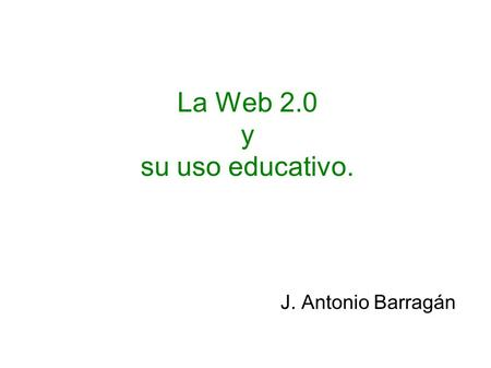 La Web 2.0 y su uso educativo. J. Antonio Barragán.