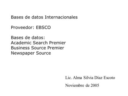 Bases de datos Internacionales Proveedor: EBSCO Bases de datos: Academic Search Premier Business Source Premier Newspaper Source Lic. Alma Silvia Díaz.