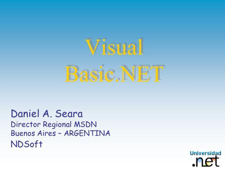 Visual Basic.NET Daniel A. Seara Director Regional MSDN Buenos Aires – ARGENTINA NDSoft.