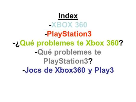 Index -XBOX 360 -PlayStation3 -¿Qué problemes te Xbox 360? -Qué problemes te PlayStation3? -Jocs de Xbox360 y Play3.