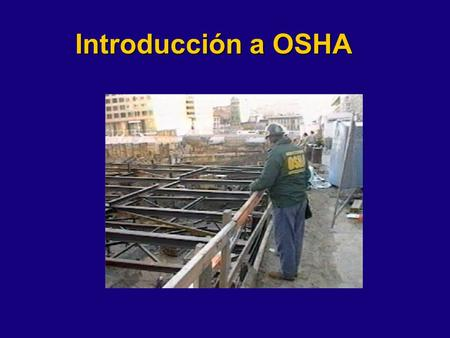 Introducción a OSHA This presentation is designed to assist trainers conducting OSHA 10-hour Construction Industry outreach training for workers. Since.