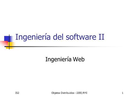 IS2Objetos Distribuidos - J2EE,RMI1 Ingeniería del software II Ingeniería Web.