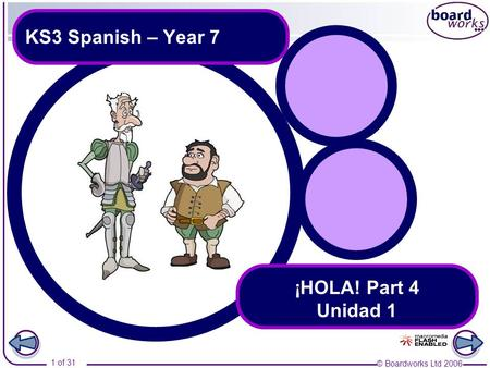 © Boardworks Ltd 2006 1 of 31 KS3 Spanish – Year 7 ¡HOLA! Part 4 Unidad 1.