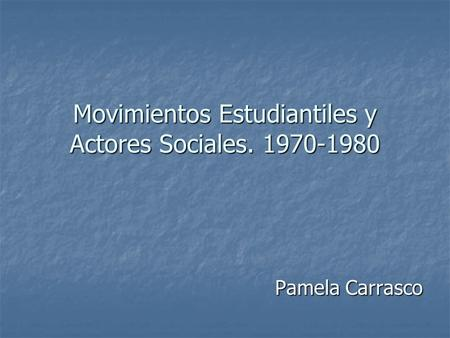 Pamela Carrasco Movimientos Estudiantiles y Actores Sociales. 1970-1980.