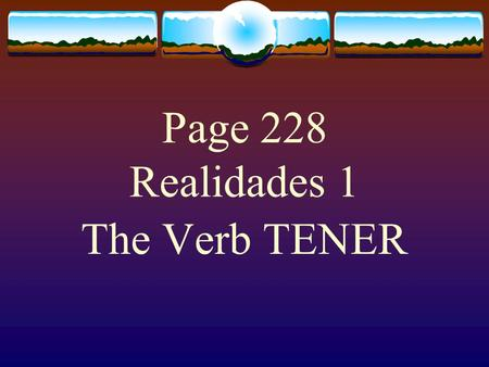 "Page 228 Realidades 1 The Verb TENER  The verb TENER, which means ""to have"" is an – er verb.  However, some forms of the verb are irregular.  You."