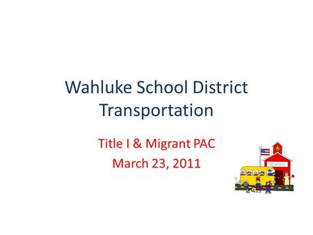 Wahluke School District Transportation Title I & Migrant PAC March 23, 2011.
