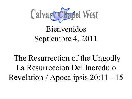 Bienvenidos Septiembre 4, 2011 The Resurrection of the Ungodly La Resurreccion Del Incredulo Revelation / Apocalipsis 20:11 - 15.