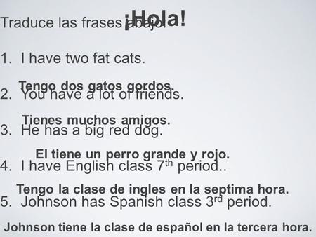 ¡Hola! Traduce las frases abajo: 1. I have two fat cats. 2. You have a lot of friends. 3. He has a big red dog. 4. I have English class 7 th period..
