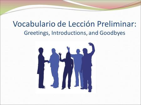 Buenos días. Vocabulario de Lección Preliminar: Greetings, Introductions, and Goodbyes.