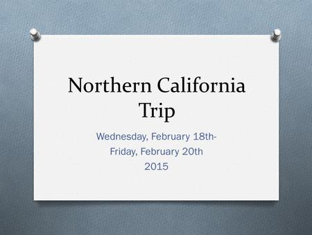 Northern California Trip Wednesday, February 18th- Friday, February 20th 2015.
