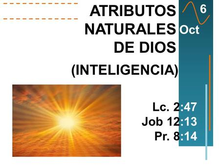 ATRIBUTOS NATURALES DE DIOS Lc. 2:47 Job 12:13 Pr. 8:14 6 Oct (INTELIGENCIA)