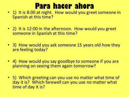 Para hacer ahora 1) It is 8:00 at night. How would you greet someone in Spanish at this time? 2) It is 12:00 in the afternoon. How would you greet someone.