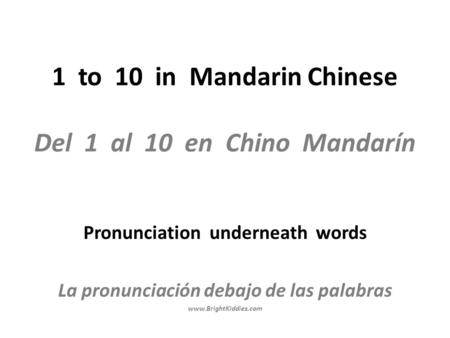 1 to 10 in Mandarin Chinese Del 1 al 10 en Chino Mandarín Pronunciation underneath words La pronunciación debajo de las palabras www.BrightKiddies.com.
