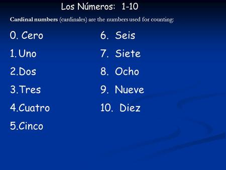 Los Números: 1-10 Cardinal numbers (cardinales) are the numbers used for counting: 0. Cero6. Seis 1.Uno7. Siete 2.Dos8. Ocho 3.Tres9. Nueve 4.Cuatro10.