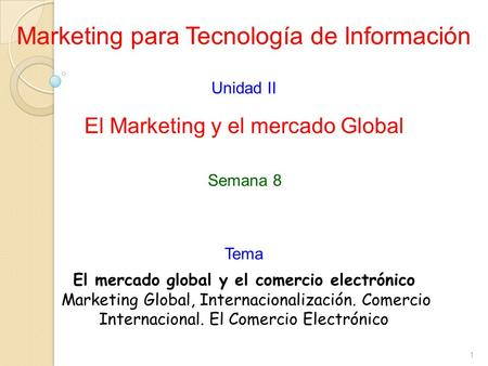 1 Marketing para Tecnología de Información Unidad II El Marketing y el mercado Global El mercado global y el comercio electrónico Marketing Global, Internacionalización.