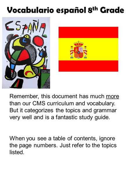 Vocabulario español 8 th Grade Remember, this document has much more than our CMS curriculum and vocabulary. But it categorizes the topics and grammar.