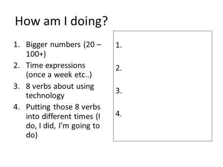 How am I doing? 1.Bigger numbers (20 – 100+) 2.Time expressions (once a week etc..) 3.8 verbs about using technology 4.Putting those 8 verbs into different.