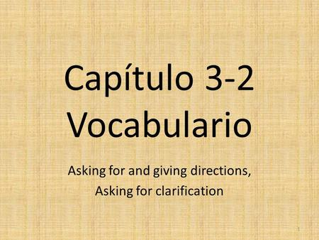 Capítulo 3-2 Vocabulario Asking for and giving directions, Asking for clarification 1.